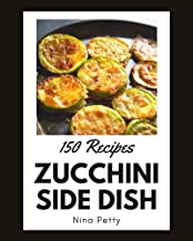 150 Zucchini Side Dish Recipes: Zucchini Side Dish Cookbook - The Magic to Create Incredible Flavor!