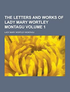 The Letters and Works of Lady Mary Wortley Montagu Volume 1