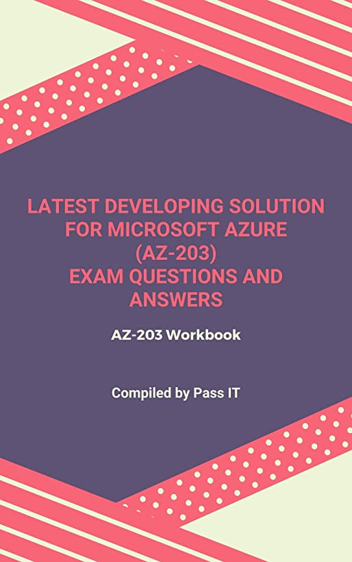 石灰岩助けてコンパクトLatest Developing Solution for Microsoft Azure (AZ-203) Exam Questions and Answers: AZ-203 Workbook (English Edition)