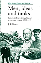 Men, Ideas, and Tanks: British Military Thought and Armoured Forces, 1903-1939 (War, Armed Forces, and Society)