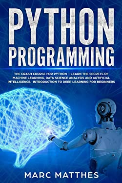 Python Programming: The Crash Course for Python – Learn the Secrets of Machine Learning, Data Science Analysis and Artificial Intelligence. Introduction to Deep Learning for Beginners