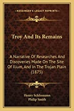 Troy And Its Remains: A Narrative Of Researches And Discoveries Made On The Site Of Ilium, And In The Trojan Plain (1875)