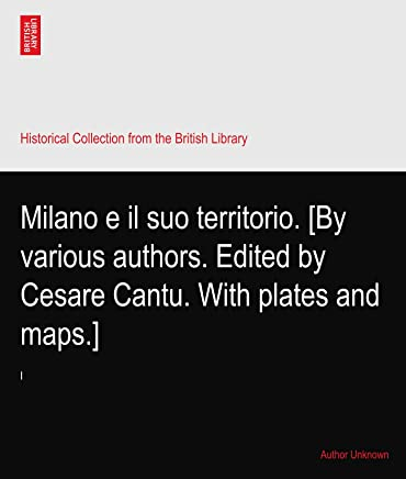 Milano e il suo territorio. [By various authors. Edited by Cesare Cantu. With plates and maps.]