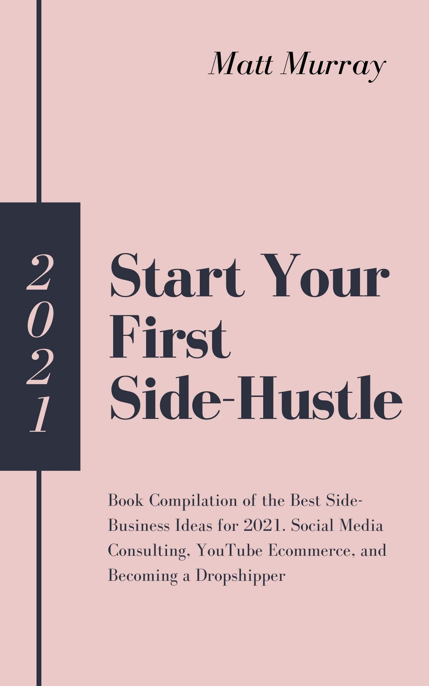 Start Your First Side-Hustle in 2021: Book Compilation of the Best Side-Business Ideas for 2021. Social Media Consulting, YouTube Ecommerce, and Becoming a Dropshipper