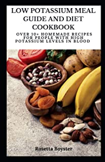 Low Potassium Meal Guide and Diet Cookbook: Over 10+ Homemade Recipes for People with High Potassium Levels in Blood