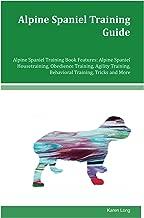 Alpine Spaniel Training Guide Alpine Spaniel Training Book Features: Alpine Spaniel Housetraining, Obedience Training, Agility Training, Behavioral Training, Tricks and More