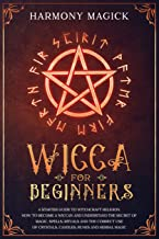 Wicca for Beginners: A Starter Guide to Witchcraft Religion. How to Become a Wiccan and Understand the Secret of Magic, Spells, Rituals and the Correct Use of Crystals, Candles, Runes and Herbal Magic
