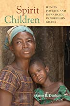 Spirit Children: Illness, Poverty, and Infanticide in Northern Ghana (Africa and the Diaspora: History, Politics, Culture)