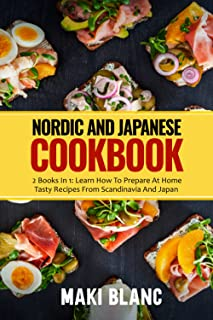 Nordic And Japanese Cookbook: 2 Books In 1: Learn How To Prepare At Home Tasty Recipes From Scandinavia And Japan