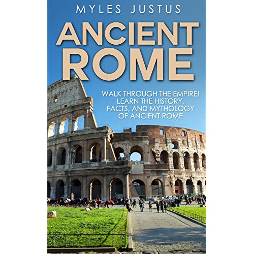 Ancient Rome: Walk Through The Empire! Learn The History, Facts, And Mythology Of Ancient Rome (Roman History - Ancient Rome - Mythology)
