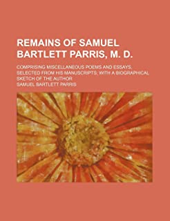 Remains of Samuel Bartlett Parris, M. D.; Comprising Miscellaneous Poems and Essays, Selected from His Manuscripts with a ...