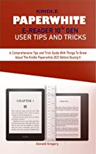 KINDLE PAPERWHITE E-READER 10TH GEN USER TIPS AND TRICKS: A Comprehensive Tips and Trick Guide With Things To Know About T...