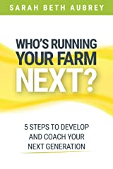Who's Running Your Farm Next?: 5 Steps to Develop and Coach Your Next Generation Kindle Edition