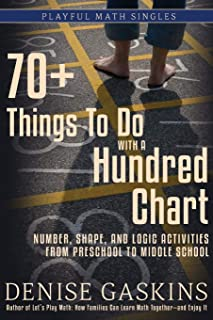 70+ Things To Do with a Hundred Chart: Number, Shape, and Logic Activities from Preschool to Middle School (Playful Math Singles)