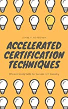 Accelerated Certification Techniques: Efficient Study Skills for Success In IT Industry (English Edition)