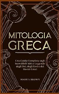Mitologia Greca: Una Guida Completa sugli Incredibili Miti e Leggende degli Dei, degli Eroi e dei Mostri Greci Greek Mytho...