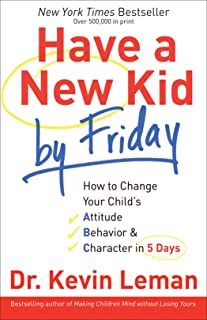 Have a New Kid by Friday: How to Change Your Child`s Attitude, Behavior & Character in 5 Days