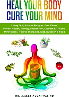 Heal Your Body, Cure Your Mind: Leaky Gut, Adrenal Fatigue, Liver Detox, Mental Health, Anxiety, Depression, Disease & Tra...