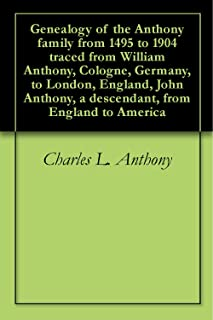 Genealogy of the Anthony family from 1495 to 1904 traced from William Anthony, Cologne, Germany, to London, England, John Anthony, a descendant, from England to America