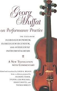 Georg Muffat on Performance Practice: The Texts from Florilegium Primum, Florilegium Secundum, and Auserlesene Instrumentalmusik--A New Translation ... (Publications of the Early Music Institute)