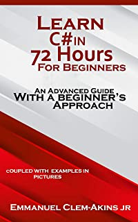 C#: Learn C# in 72 Hours for Beginners: An Advanced Guide with a Beginner's Approach. (Coupled WITH EXAMPLES IN PICTURES) : Code Fast with Simplicity Series Book 1 (English Edition)