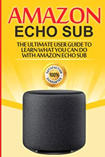 Amazon Echo: Sub: The Ultimate User Guide to Learn What You Can Do with Amazon Echo Sub: 1