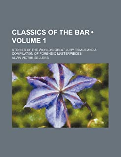 Classics of the Bar (Volume 1); Stories of the World's Great Jury Trials and a Compilation of Forensic Masterpieces