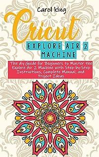Cricut Explore Air 2 machine: The diy Guide for Beginners to Master the Explore Air 2 Machine with Step-by-Step Instructio...