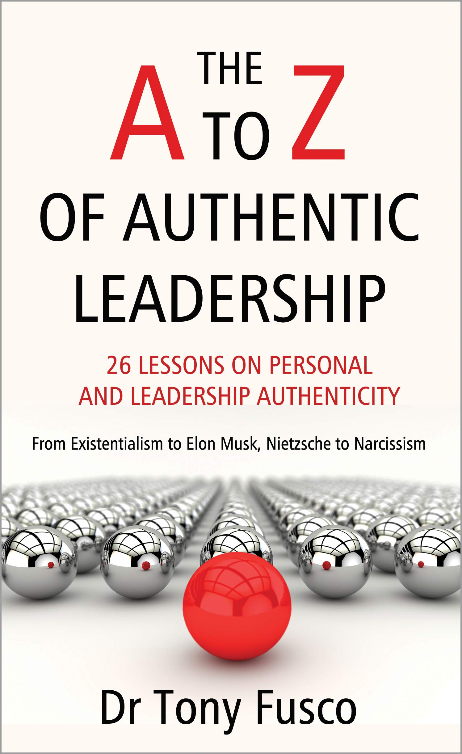 THE A TO Z OF AUTHENTIC LEADERSHIP: 26 LESSONS ON PERSONAL AND LEADERSHIP AUTHENTICITY - From Existentialism to Elon Musk, Nietzsche to Narcissism