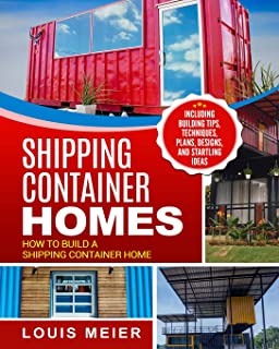 Shipping Container Homes: How to Build a Shipping Container Home - Including Building Tips, Techniques, Plans, Designs, and Startling Ideas