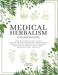 MEDICAL HERBALISM FOR BEGINNERS: The Naturopathic Guide Based on Biochemistry Principles | Effective Scientifically Proven...
