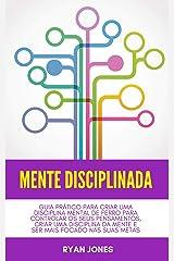 Mente Disciplinada: Guia Prático Para Criar Uma Disciplina Mental De Ferro Para Controlar Os Seus Pensamentos, Criar Uma Disciplina Da Mente E Ser Mais Focado Nas Suas Metas eBook Kindle