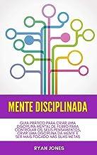 Mente Disciplinada: Guia Prático Para Criar Uma Disciplina Mental De Ferro Para Controlar Os Seus Pensamentos, Criar Uma D...