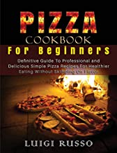 Pizza Cookbook For Beginners: Definitive Guide To Professional and Delicious Simple Pizza Recipes For Healthier Eating Wit...
