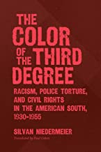 The Color of the Third Degree: Racism, Police Torture, and Civil Rights in the American South, 1930-1955