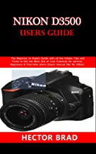 Nikon D3500 Users Guide : The Beginner to Expert Guide with all the hidden Tips and Tricks to Get the Most Out of Your Cam...