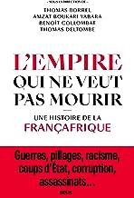 L'Empire qui ne veut pas mourir: Une histoire de la Françafrique