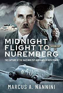 Midnight Flight to Nuremberg: The Capture of the Nazi who put Adolf Hitler into Power