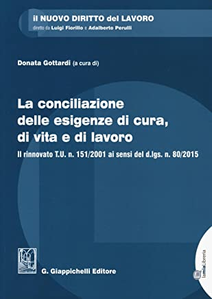 La conciliazione delle esigenze di cura, di vita e di lavoro. Il rinnovato T.U. n. 151/2001 ai sensi del d.lgs. n. 80/2015. Con aggiornamento online