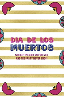 Dia De Los Muertos Where Time Goes On Forever And The Party Never Ends!: Day Of The Death Notebook Journal Composition Bla...