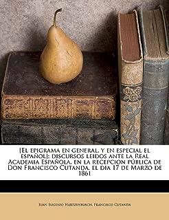 [El epigrama en general, y en especial el español]; discursos leidos ante la Real Academia Española, en la recepcion pública de Don Francisco Cutanda, el dia 17 de Marzo de 1861 (Spanish Edition)