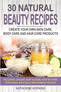 30 Natural Beauty Recipes: Create Your Own Skin Care, Body Care and Hair Care Products Including; Organic Body Scrubs, Body Butters, Body Wash, Bath ... Beauty Products, Skincare, Body Care)