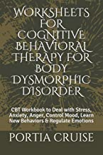 WORKSHEETS FOR COGNITIVE BEHAVIORAL THERAPY FOR BODY DYSMORPHIC DISORDER: CBT Workbook to Deal with Stress, Anxiety, Anger, Control Mood, Learn New Behaviors & Regulate Emotions
