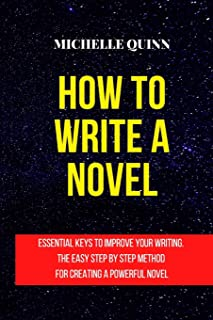 How to Write a Novel: Essential Keys to Improve Your Writing. the Easy Step by Step Method for Creating a Powerful Novel