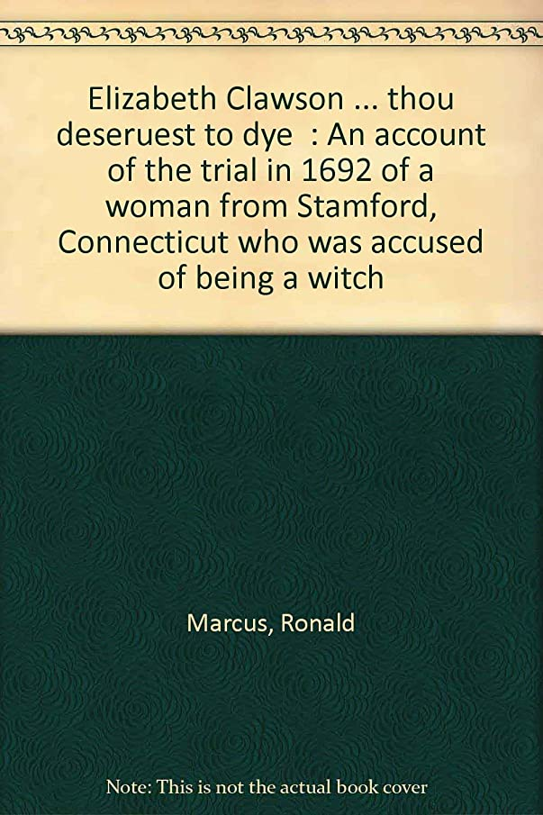 Elizabeth Clawson ... thou deservest to dye: An account of the trial in 1692 of a woman from Stamford, Connecticut who was accused of being a witch