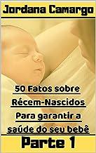50 Fatos sobre Recém-nascidos - Para Garantir a Segurança do Seu Bebê: Como Prevenir doenças e enfermidades em seu bebê (Portuguese Edition)