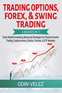 Trading Options, Forex, & Swing Trading: 3 Books in 1: Stock Market Investing Advanced Strategies for Passive Income Trading Cryptocurrency, Stocks, Futures, & ETF Markets (Advanced Day Trading)