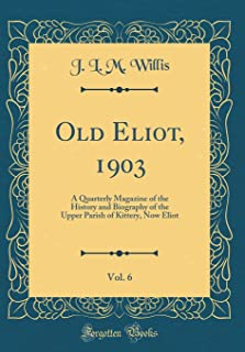 Old Eliot, 1903, Vol. 6: A Quarterly Magazine of the History and Biography of the Upper Parish of Kittery, Now Eliot (Clas...