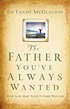 The Father You've Always Wanted : How God Heals Your Father Wounds