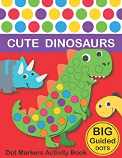 Dot Markers Activity Book: Cute Dinosaurs: BIG DOTS Do A Dot Page a day Dot Coloring Books For Toddlers Paint Daubers Mark...